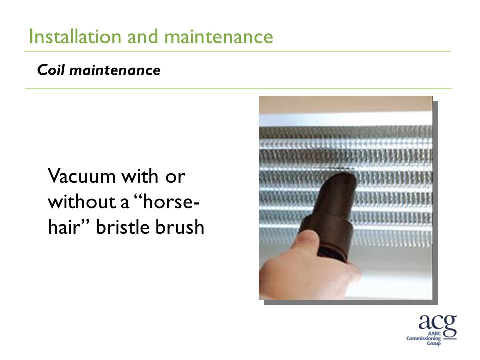 Installation and maintenance Coil maintenance Vacuum with or without a horse- hair bristle brush
