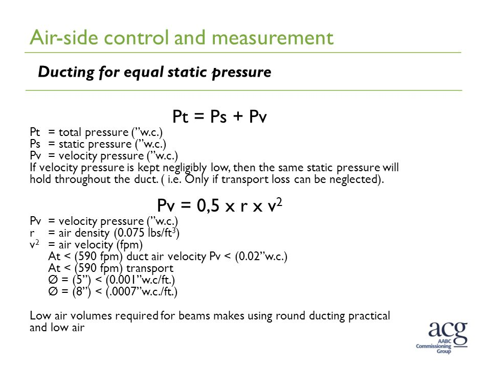 Ducting for equal static pressure Pt = Ps + Pv Pt= total pressure ( w.c.) Ps= static pressure ( w.c.) Pv= velocity pressure ( w.c.) If velocity pressure is kept negligibly low, then the same static pressure will hold throughout the duct.