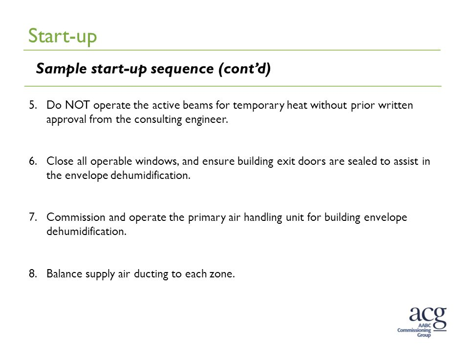 Start-up Sample start-up sequence (cont'd) 5.Do NOT operate the active beams for temporary heat without prior written approval from the consulting engineer.