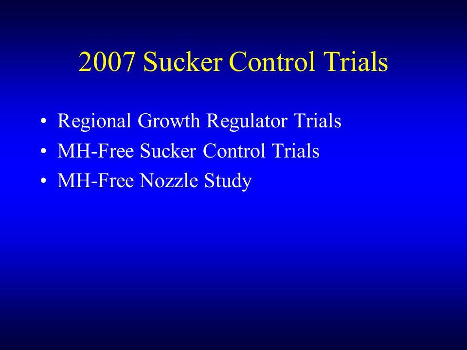 2007 Sucker Control Trials Regional Growth Regulator Trials MH-Free Sucker Control Trials MH-Free Nozzle Study
