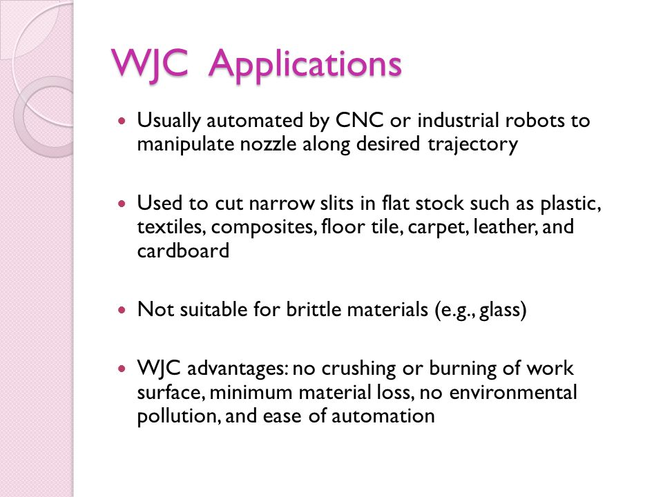 WJC Applications Usually automated by CNC or industrial robots to manipulate nozzle along desired trajectory Used to cut narrow slits in flat stock such as plastic, textiles, composites, floor tile, carpet, leather, and cardboard Not suitable for brittle materials (e.g., glass) WJC advantages: no crushing or burning of work surface, minimum material loss, no environmental pollution, and ease of automation
