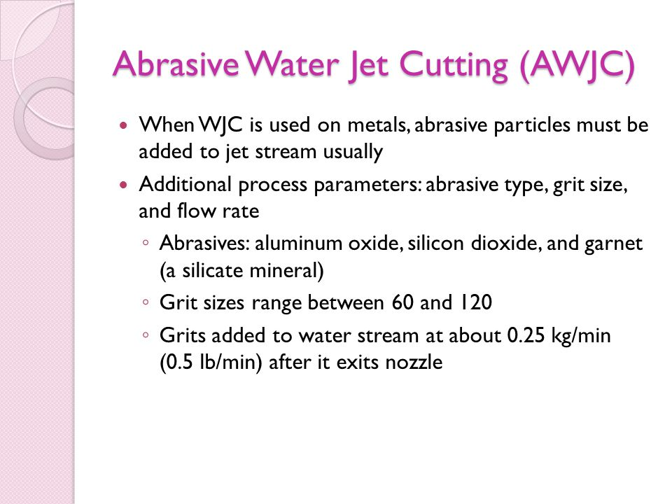 Abrasive Water Jet Cutting (AWJC) When WJC is used on metals, abrasive particles must be added to jet stream usually Additional process parameters: abrasive type, grit size, and flow rate ◦ Abrasives: aluminum oxide, silicon dioxide, and garnet (a silicate mineral) ◦ Grit sizes range between 60 and 120 ◦ Grits added to water stream at about 0.25 kg/min (0.5 lb/min) after it exits nozzle