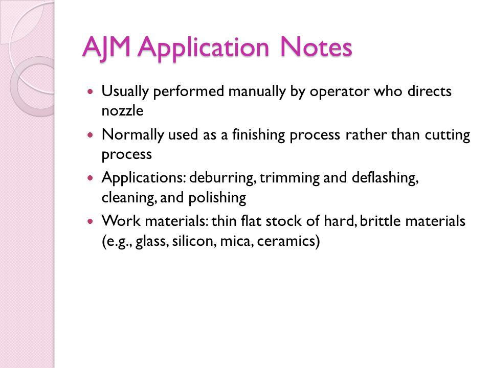 AJM Application Notes Usually performed manually by operator who directs nozzle Normally used as a finishing process rather than cutting process Applications: deburring, trimming and deflashing, cleaning, and polishing Work materials: thin flat stock of hard, brittle materials (e.g., glass, silicon, mica, ceramics)