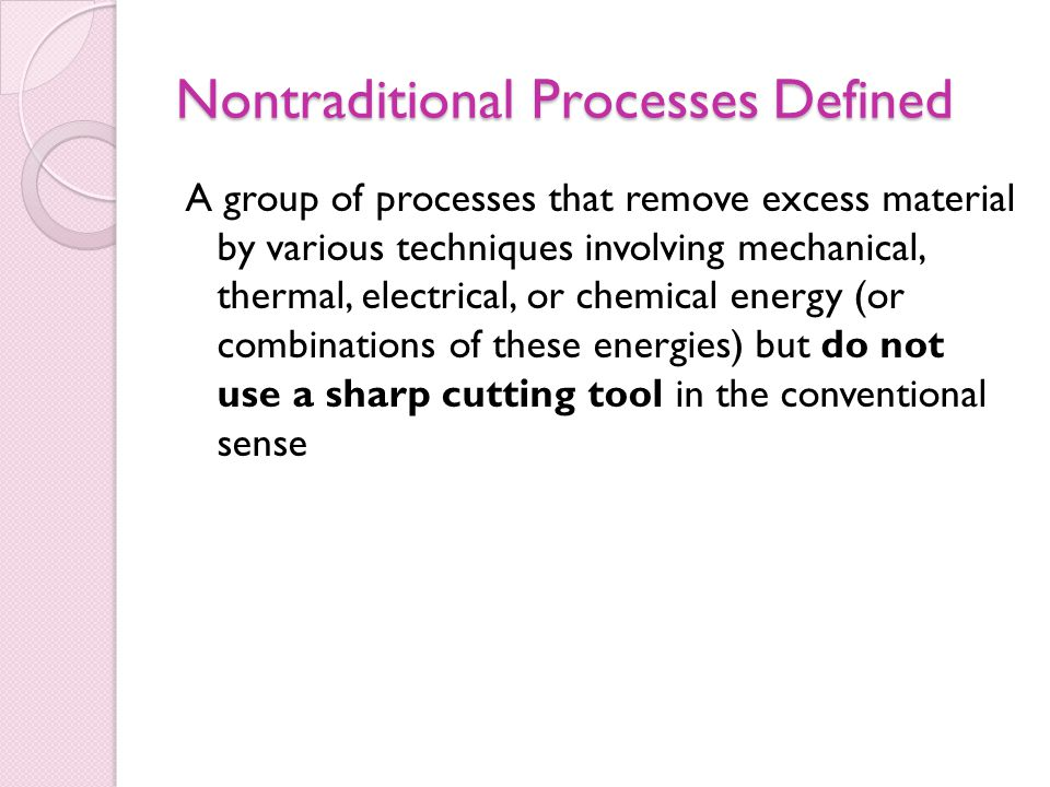 Nontraditional Processes Defined A group of processes that remove excess material by various techniques involving mechanical, thermal, electrical, or chemical energy (or combinations of these energies) but do not use a sharp cutting tool in the conventional sense