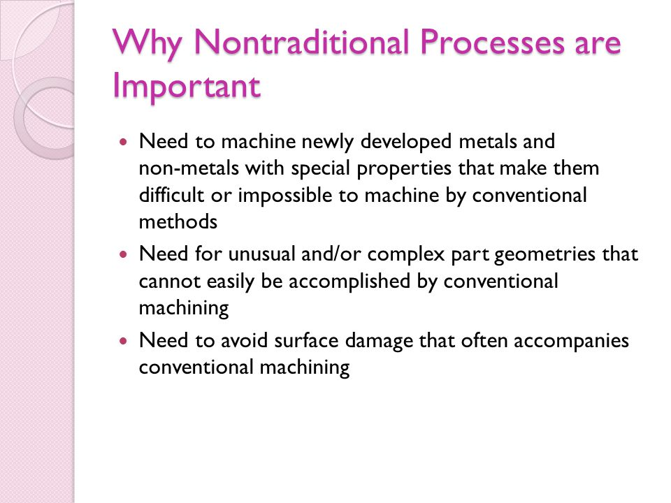 Why Nontraditional Processes are Important Need to machine newly developed metals and non ‑ metals with special properties that make them difficult or impossible to machine by conventional methods Need for unusual and/or complex part geometries that cannot easily be accomplished by conventional machining Need to avoid surface damage that often accompanies conventional machining