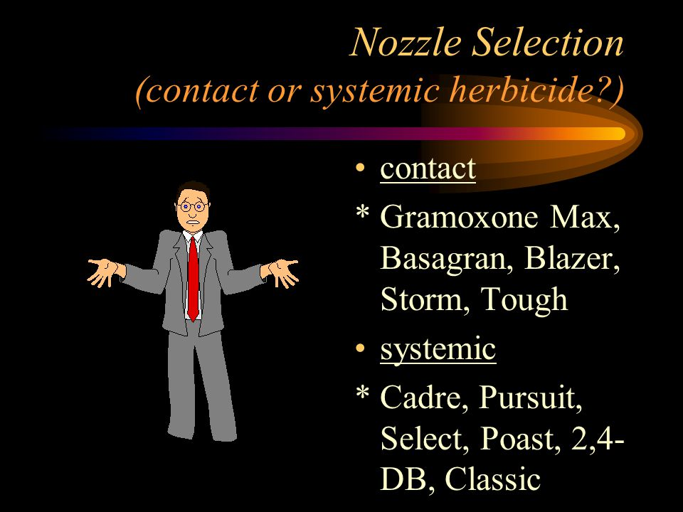 Nozzle Selection (contact or systemic herbicide?) contact * Gramoxone Max, Basagran, Blazer, Storm, Tough systemic * Cadre, Pursuit, Select, Poast, 2,