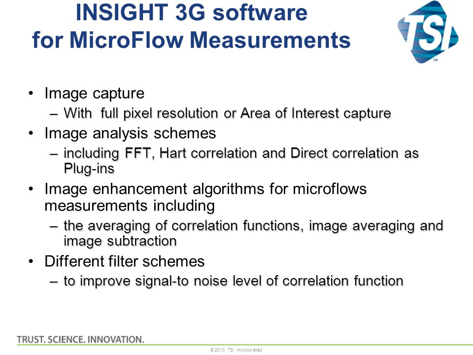 © 2010, TSI Incorporated INSIGHT 3G software for MicroFlow Measurements Image capture –With full pixel resolution or Area of Interest capture Image analysis schemes –including FFT, Hart correlation and Direct correlation as Plug-ins Image enhancement algorithms for microflows measurements including –the averaging of correlation functions, image averaging and image subtraction Different filter schemes –to improve signal-to noise level of correlation function