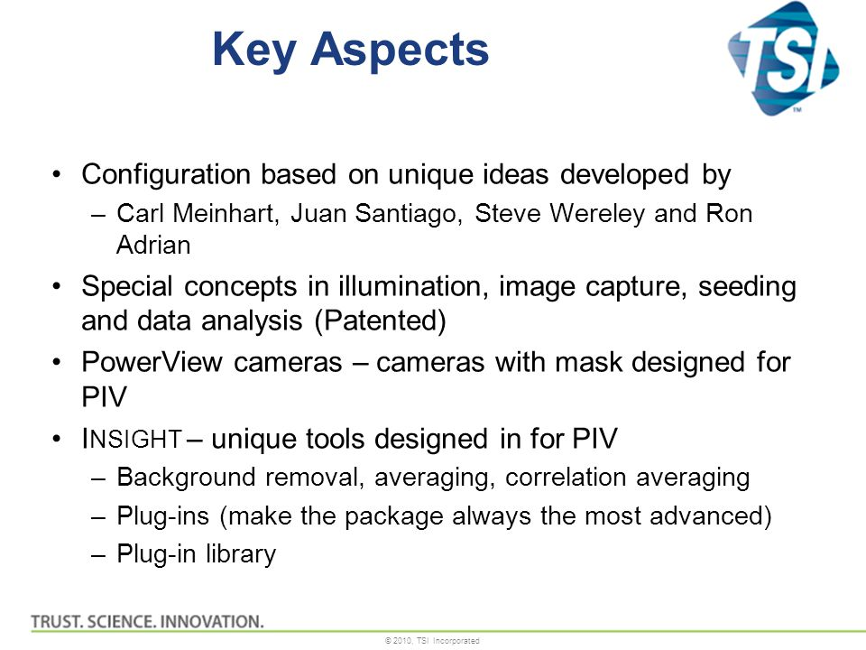 © 2010, TSI Incorporated Key Aspects Configuration based on unique ideas developed by –Carl Meinhart, Juan Santiago, Steve Wereley and Ron Adrian Special concepts in illumination, image capture, seeding and data analysis (Patented) PowerView cameras – cameras with mask designed for PIV I NSIGHT – unique tools designed in for PIV –Background removal, averaging, correlation averaging –Plug-ins (make the package always the most advanced) –Plug-in library