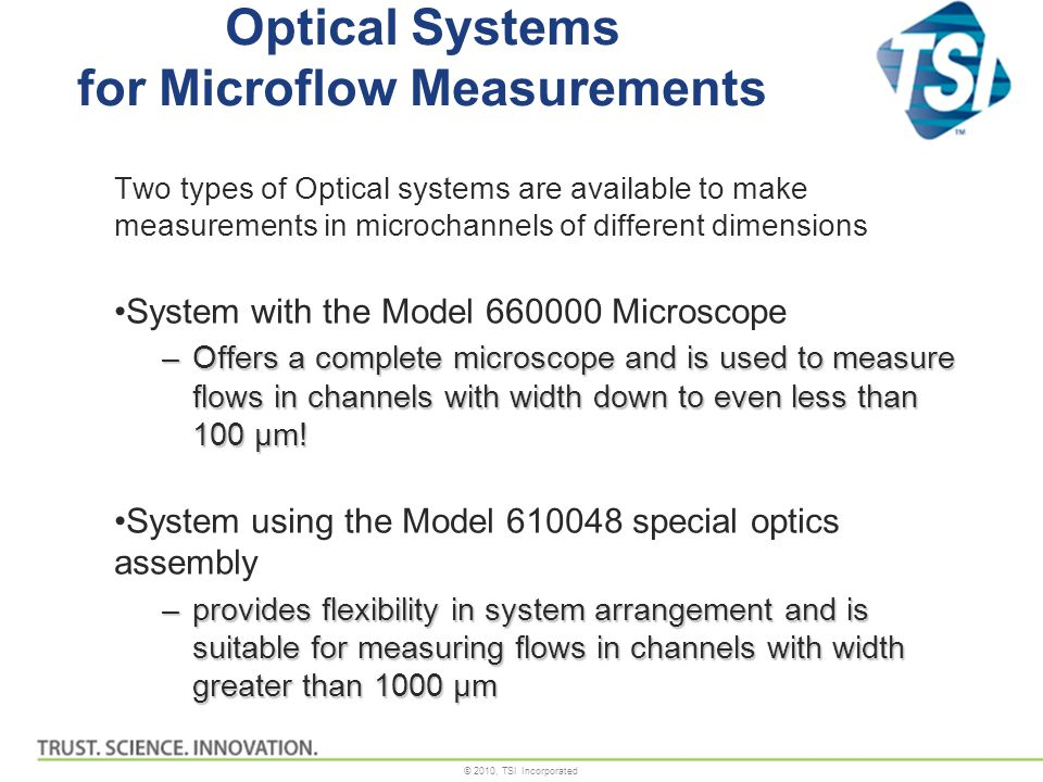 © 2010, TSI Incorporated Optical Systems for Microflow Measurements Two types of Optical systems are available to make measurements in microchannels of different dimensions System with the Model 660000 Microscope –Offers a complete microscope and is used to measure flows in channels with width down to even less than 100 µm.