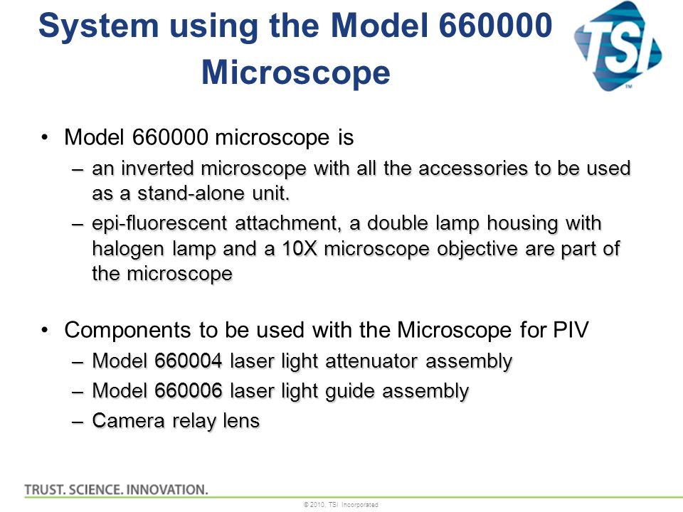 © 2010, TSI Incorporated System using the Model 660000 Microscope Model 660000 microscope is –an inverted microscope with all the accessories to be used as a stand-alone unit.