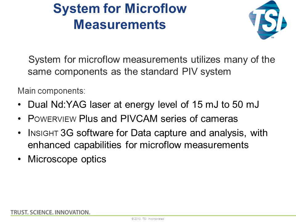 © 2010, TSI Incorporated System for Microflow Measurements System for microflow measurements utilizes many of the same components as the standard PIV system Main components: Dual Nd:YAG laser at energy level of 15 mJ to 50 mJ P OWERVIEW Plus and PIVCAM series of cameras I NSIGHT 3G software for Data capture and analysis, with enhanced capabilities for microflow measurements Microscope optics