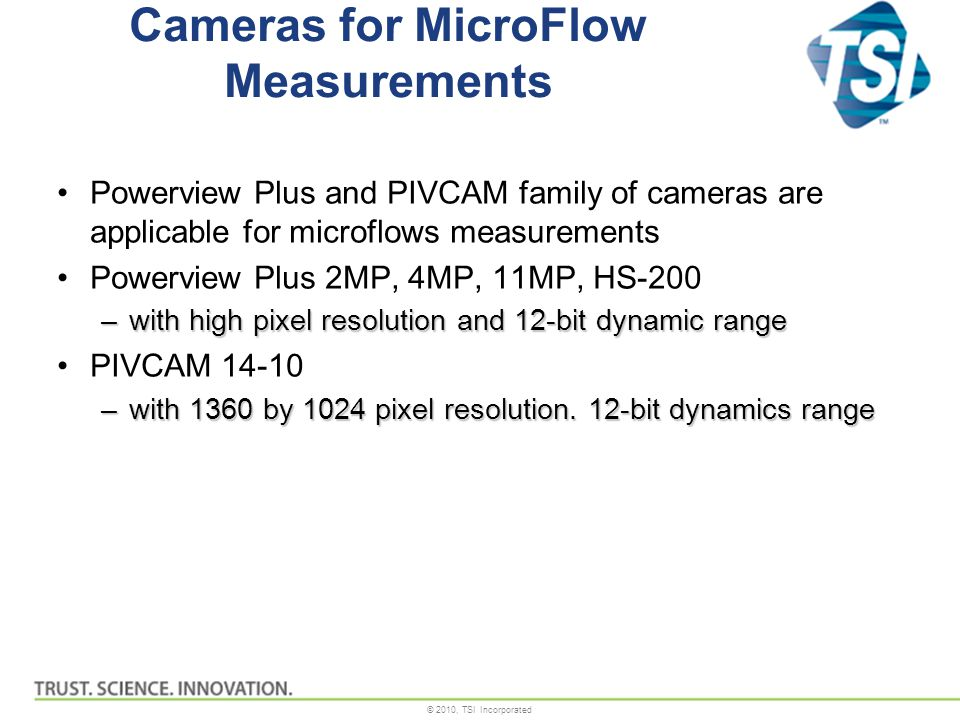 © 2010, TSI Incorporated Cameras for MicroFlow Measurements Powerview Plus and PIVCAM family of cameras are applicable for microflows measurements Powerview Plus 2MP, 4MP, 11MP, HS-200 –with high pixel resolution and 12-bit dynamic range PIVCAM 14-10 –with 1360 by 1024 pixel resolution.
