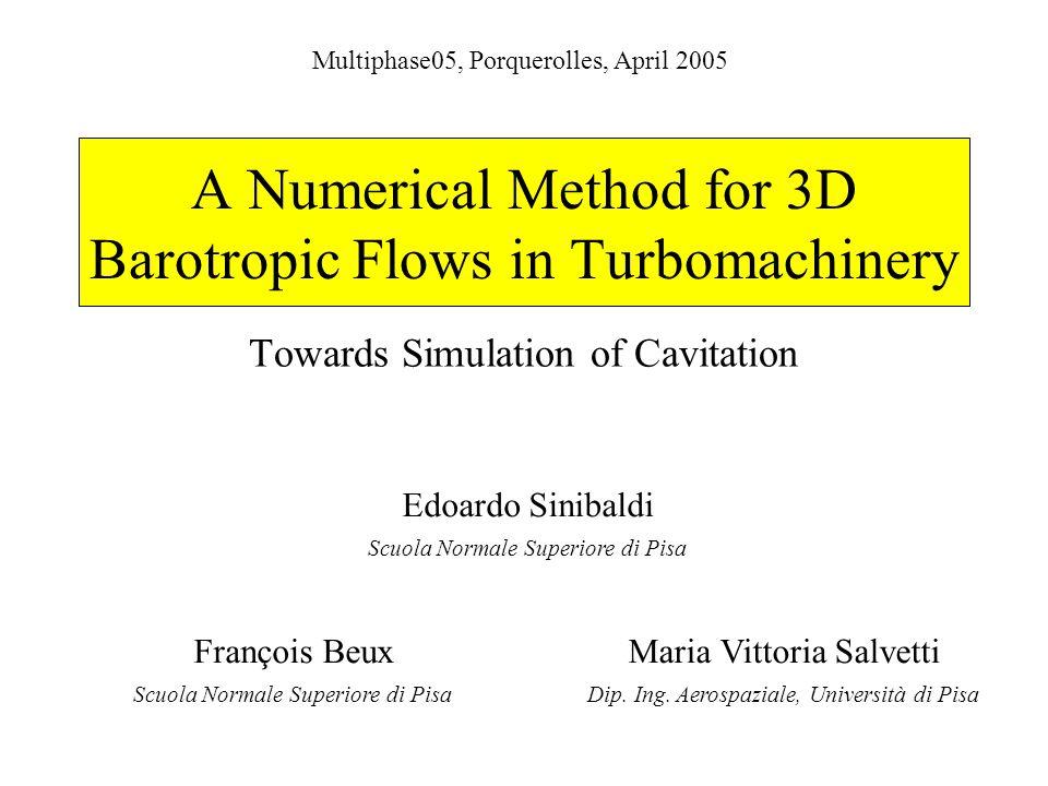 A Numerical Method for 3D Barotropic Flows in Turbomachinery Towards Simulation of Cavitation Multiphase05, Porquerolles, April 2005 Edoardo Sinibaldi