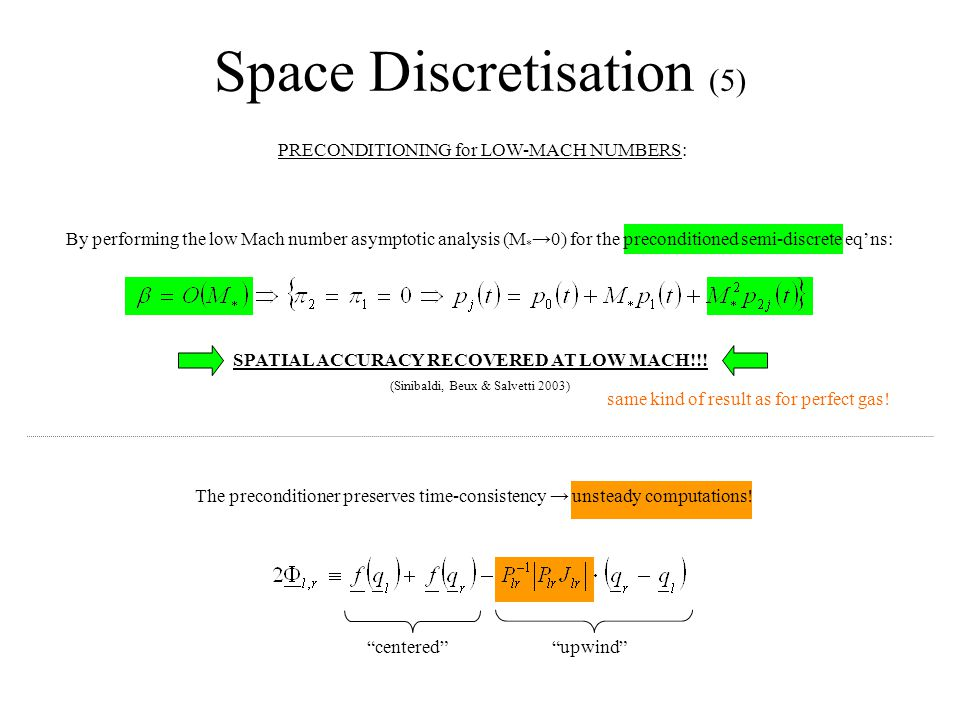 Space Discretisation (5) PRECONDITIONING for LOW-MACH NUMBERS: By performing the low Mach number asymptotic analysis (M * →0) for the preconditioned semi-discrete eq'ns: SPATIAL ACCURACY RECOVERED AT LOW MACH!!.