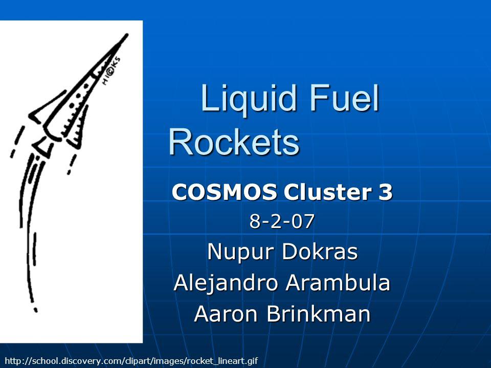 Liquid Fuel Rockets Liquid Fuel Rockets COSMOS Cluster 3 8-2-07 Nupur Dokras Alejandro Arambula Aaron Brinkman http://school.discovery.com/clipart/ima