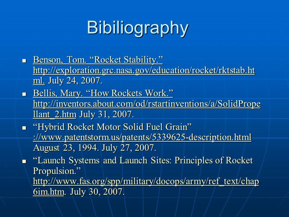 "Bibiliography Benson, Tom. ""Rocket Stability."" http://exploration.grc.nasa.gov/education/rocket/rktstab.ht ml. July 24, 2007. Benson, Tom. ""Rocket Sta"