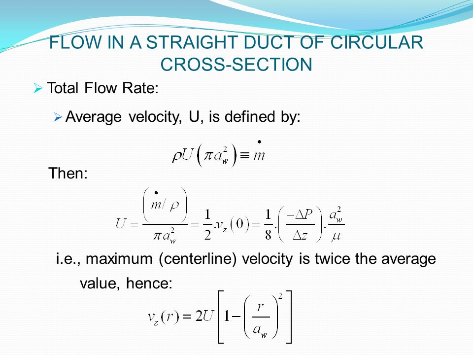  Total Flow Rate:  Average velocity, U, is defined by: Then: i.e., maximum (centerline) velocity is twice the average value, hence: FLOW IN A STRAIGHT DUCT OF CIRCULAR CROSS-SECTION