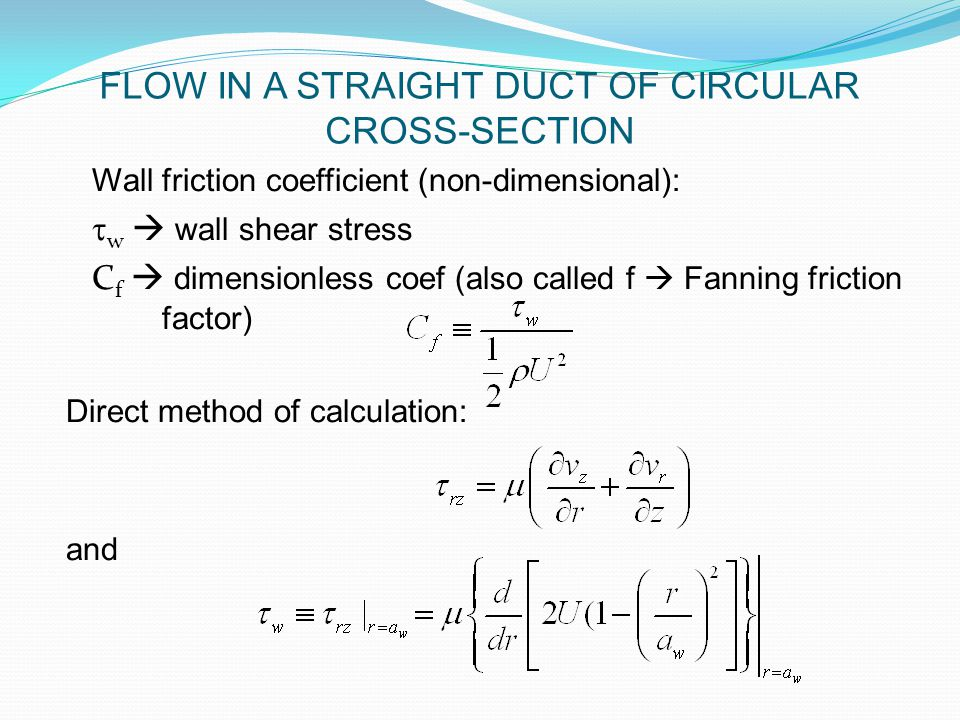 Wall friction coefficient (non-dimensional):  w  wall shear stress C f  dimensionless coef (also called f  Fanning friction factor) Direct method of calculation: and FLOW IN A STRAIGHT DUCT OF CIRCULAR CROSS-SECTION