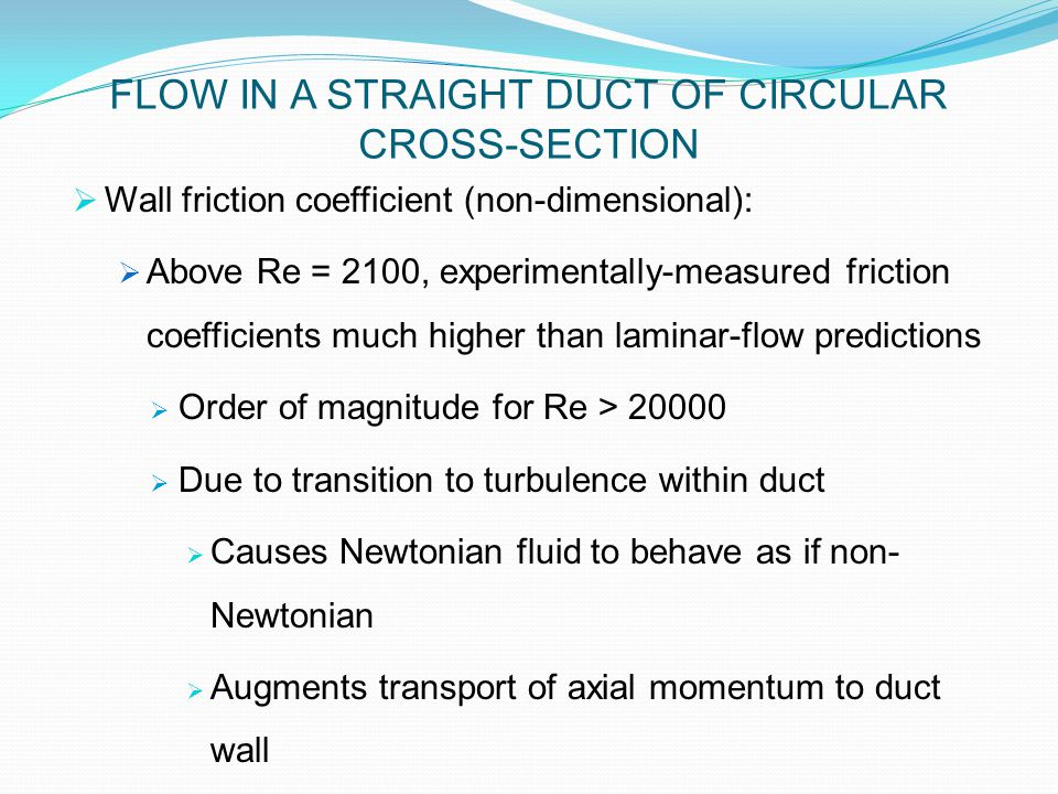  Wall friction coefficient (non-dimensional):  Above Re = 2100, experimentally-measured friction coefficients much higher than laminar-flow predictions  Order of magnitude for Re > 20000  Due to transition to turbulence within duct  Causes Newtonian fluid to behave as if non- Newtonian  Augments transport of axial momentum to duct wall FLOW IN A STRAIGHT DUCT OF CIRCULAR CROSS-SECTION