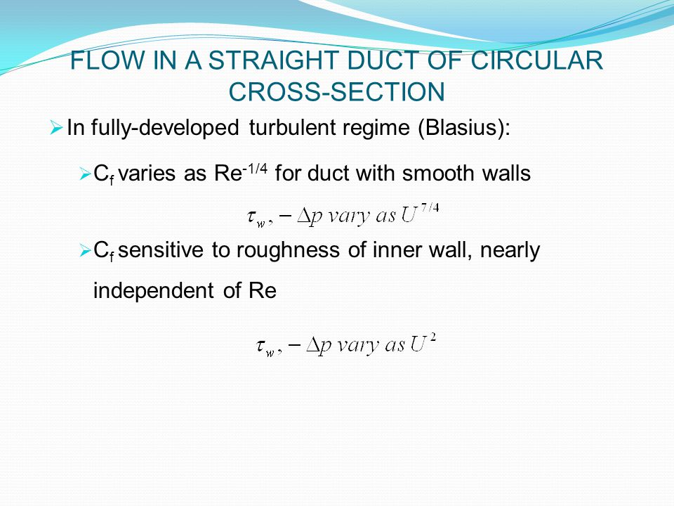  In fully-developed turbulent regime (Blasius):  C f varies as Re -1/4 for duct with smooth walls  C f sensitive to roughness of inner wall, nearly independent of Re FLOW IN A STRAIGHT DUCT OF CIRCULAR CROSS-SECTION