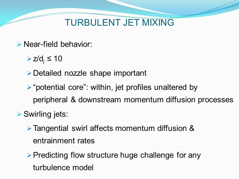  Near-field behavior:  z/d j ≤ 10  Detailed nozzle shape important  potential core : within, jet profiles unaltered by peripheral & downstream momentum diffusion processes  Swirling jets:  Tangential swirl affects momentum diffusion & entrainment rates  Predicting flow structure huge challenge for any turbulence model TURBULENT JET MIXING