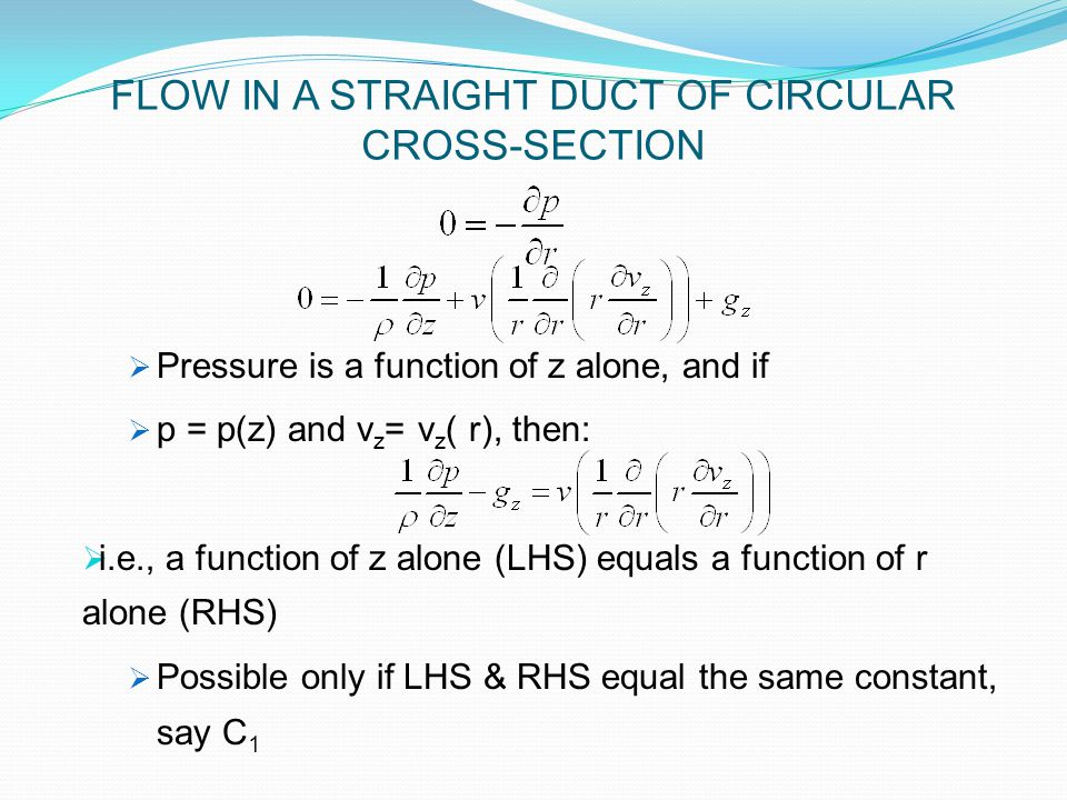  Pressure is a function of z alone, and if  p = p(z) and v z = v z ( r), then:  i.e., a function of z alone (LHS) equals a function of r alone (RHS)  Possible only if LHS & RHS equal the same constant, say C 1 FLOW IN A STRAIGHT DUCT OF CIRCULAR CROSS-SECTION