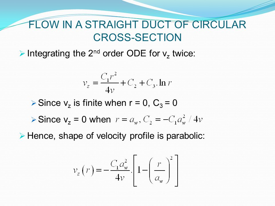  Integrating the 2 nd order ODE for v z twice:  Since v z is finite when r = 0, C 3 = 0  Since v z = 0 when  Hence, shape of velocity profile is parabolic: FLOW IN A STRAIGHT DUCT OF CIRCULAR CROSS-SECTION