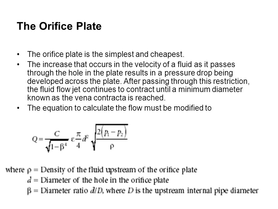 The orifice plate is the simplest and cheapest. The increase that occurs in the velocity of a fluid as it passes through the hole in the plate results
