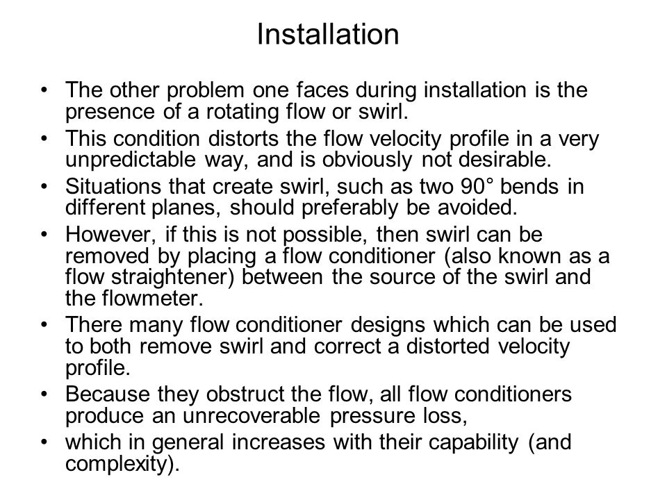 Installation The other problem one faces during installation is the presence of a rotating flow or swirl. This condition distorts the flow velocity pr