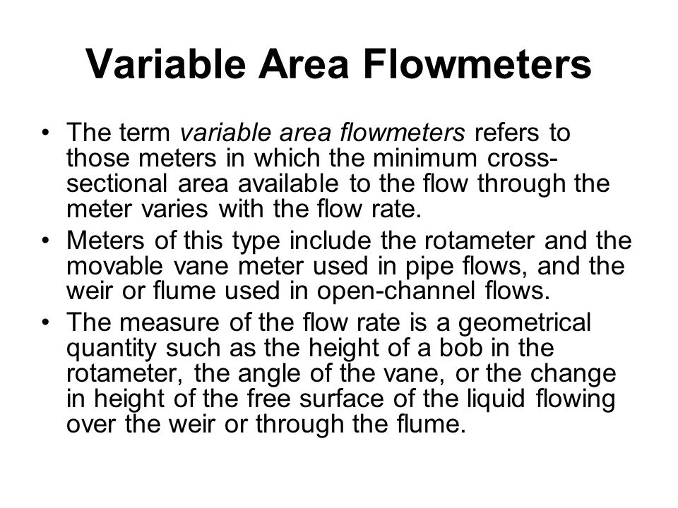 Variable Area Flowmeters The term variable area flowmeters refers to those meters in which the minimum cross- sectional area available to the flow thr