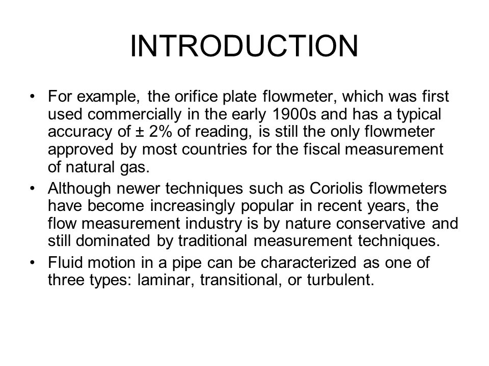 INTRODUCTION For example, the orifice plate flowmeter, which was first used commercially in the early 1900s and has a typical accuracy of ± 2% of read