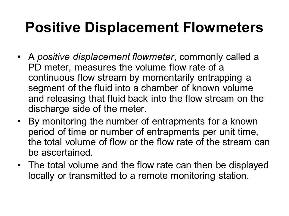 Positive Displacement Flowmeters A positive displacement flowmeter, commonly called a PD meter, measures the volume flow rate of a continuous flow str