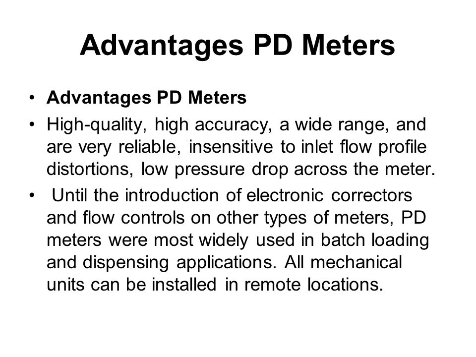 Advantages PD Meters High-quality, high accuracy, a wide range, and are very reliable, insensitive to inlet flow profile distortions, low pressure dro