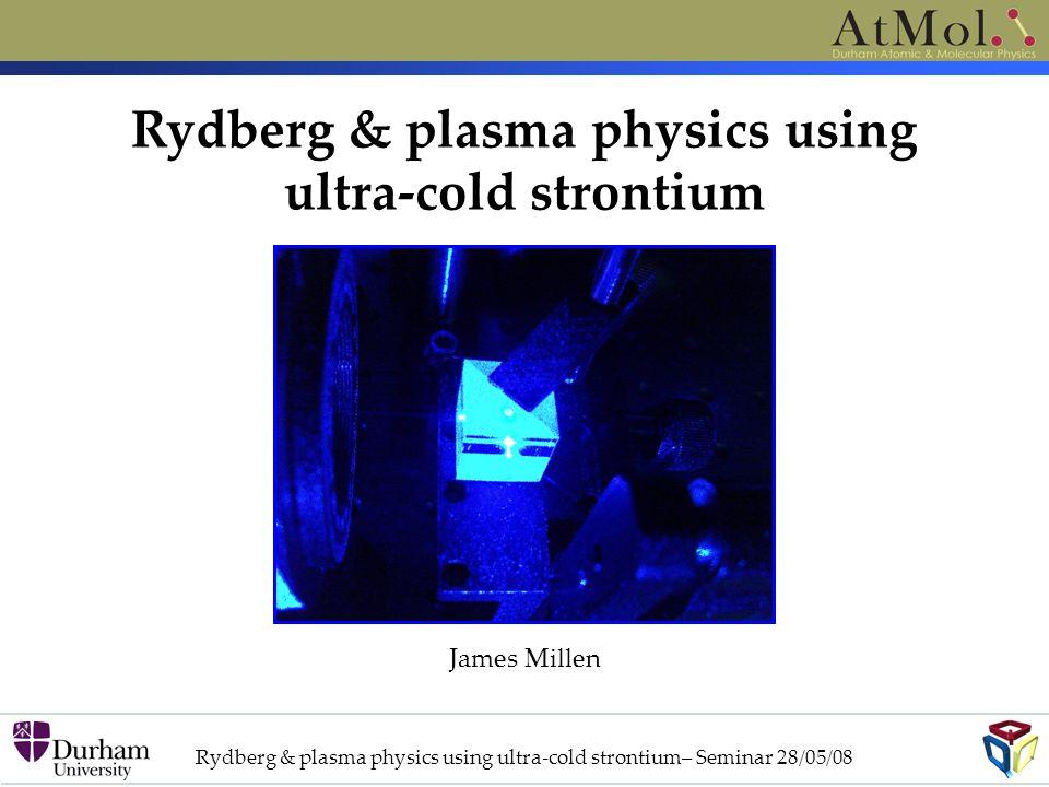 Rydberg & plasma physics using ultra-cold strontium James Millen Rydberg & plasma physics using ultra-cold strontium– Seminar 28/05/08