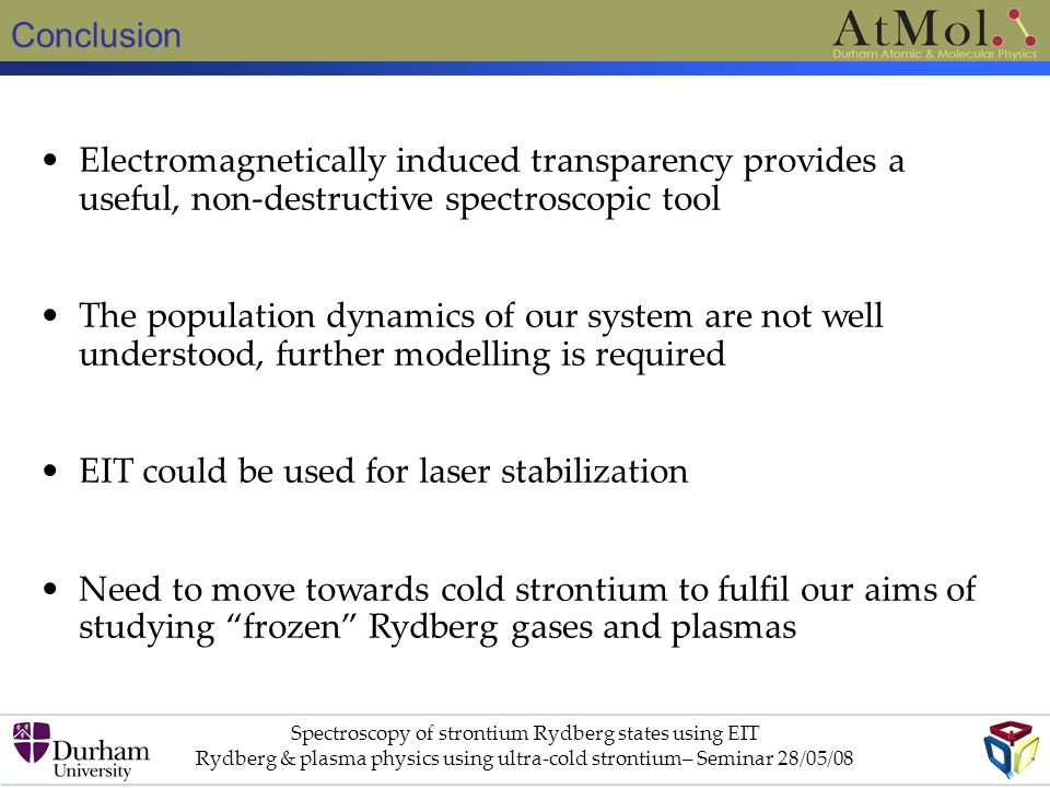Conclusion Spectroscopy of strontium Rydberg states using EIT Rydberg & plasma physics using ultra-cold strontium– Seminar 28/05/08 Electromagnetically induced transparency provides a useful, non-destructive spectroscopic tool The population dynamics of our system are not well understood, further modelling is required EIT could be used for laser stabilization Need to move towards cold strontium to fulfil our aims of studying frozen Rydberg gases and plasmas