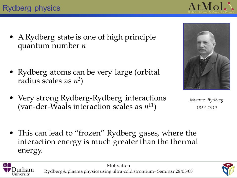 Rydberg physics Motivation Rydberg & plasma physics using ultra-cold strontium– Seminar 28/05/08 A Rydberg state is one of high principle quantum number n Rydberg atoms can be very large (orbital radius scales as n 2 ) Very strong Rydberg-Rydberg interactions (van-der-Waals interaction scales as n 11 ) This can lead to frozen Rydberg gases, where the interaction energy is much greater than the thermal energy.