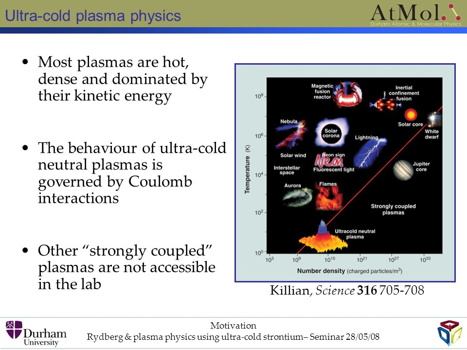 Ultra-cold plasma physics Motivation Rydberg & plasma physics using ultra-cold strontium– Seminar 28/05/08 Most plasmas are hot, dense and dominated by their kinetic energy The behaviour of ultra-cold neutral plasmas is governed by Coulomb interactions Other strongly coupled plasmas are not accessible in the lab Killian, Science 316 705-708