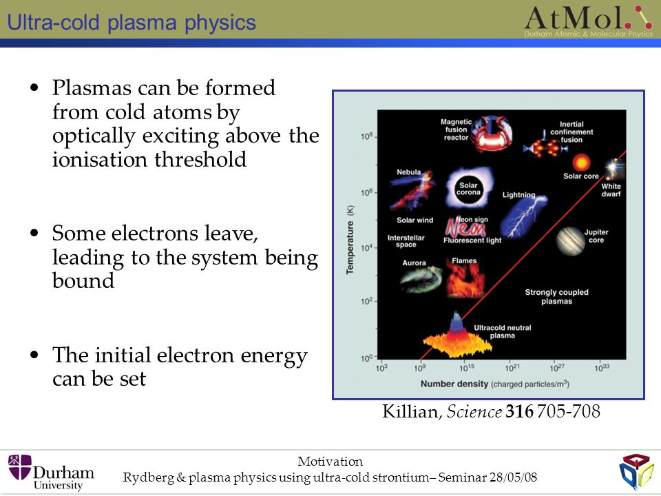 Ultra-cold plasma physics Motivation Rydberg & plasma physics using ultra-cold strontium– Seminar 28/05/08 Plasmas can be formed from cold atoms by optically exciting above the ionisation threshold Some electrons leave, leading to the system being bound The initial electron energy can be set Killian, Science 316 705-708