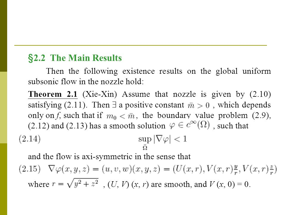 §2.2 The Main Results Then the following existence results on the global uniform subsonic flow in the nozzle hold: Theorem 2.1 (Xie-Xin) Assume that nozzle is given by (2.10) satisfying (2.11).