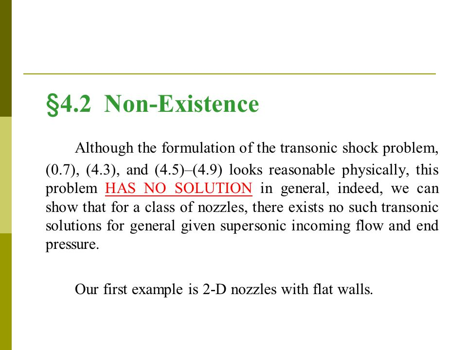 §4.2 Non-Existence Although the formulation of the transonic shock problem, (0.7), (4.3), and (4.5)–(4.9) looks reasonable physically, this problem HAS NO SOLUTION in general, indeed, we can show that for a class of nozzles, there exists no such transonic solutions for general given supersonic incoming flow and end pressure.
