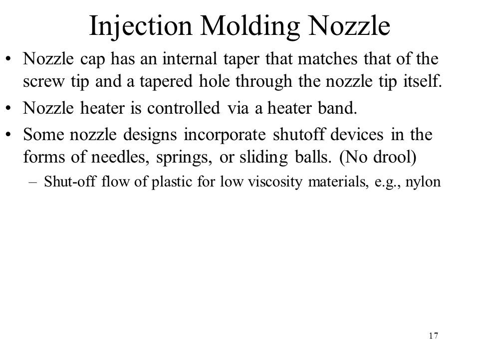 17 Injection Molding Nozzle Nozzle cap has an internal taper that matches that of the screw tip and a tapered hole through the nozzle tip itself.