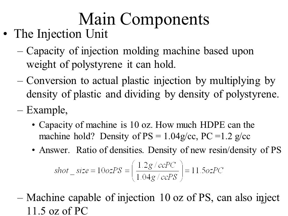 8 Main Components The Injection Unit –Capacity of injection molding machine based upon weight of polystyrene it can hold.