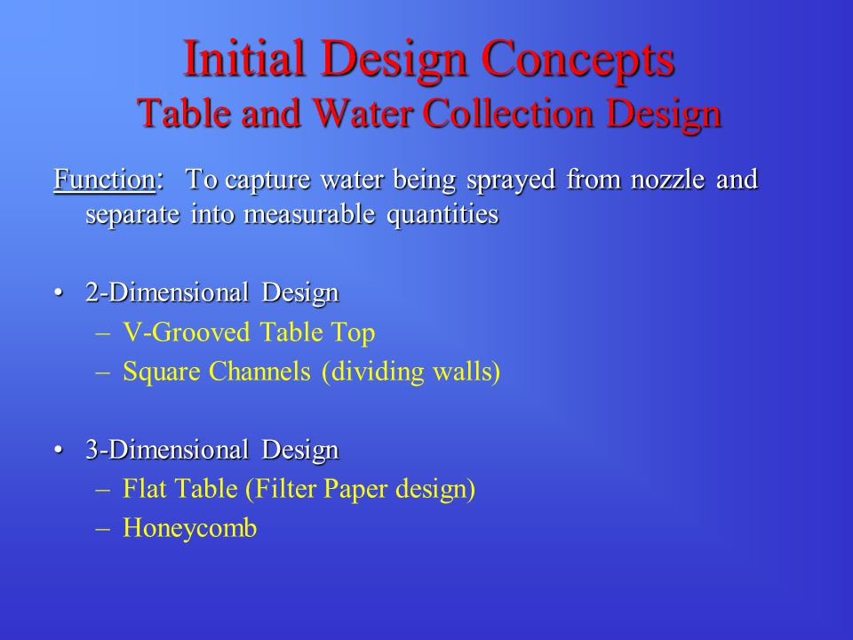 Initial Design Concepts Table and Water Collection Design Function : To capture water being sprayed from nozzle and separate into measurable quantitie