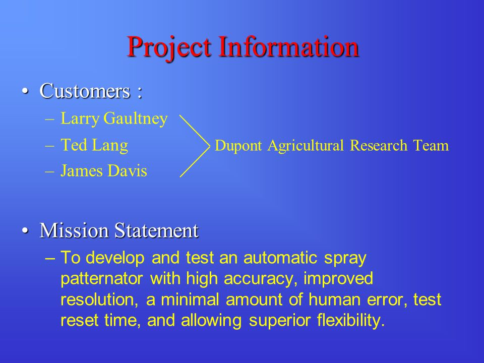 Project Information Customers :Customers : –Larry Gaultney –Ted Lang Dupont Agricultural Research Team –James Davis Mission StatementMission Statement