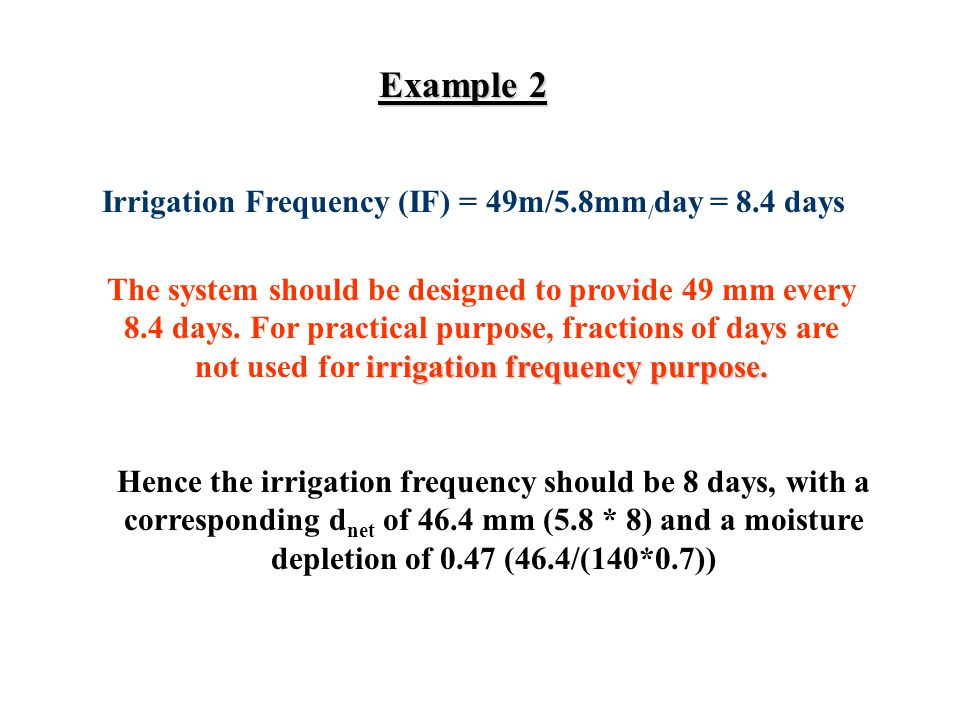 Example 2 Irrigation Frequency (IF) = 49m/5.8mm / day = 8.4 days irrigation frequency purpose.