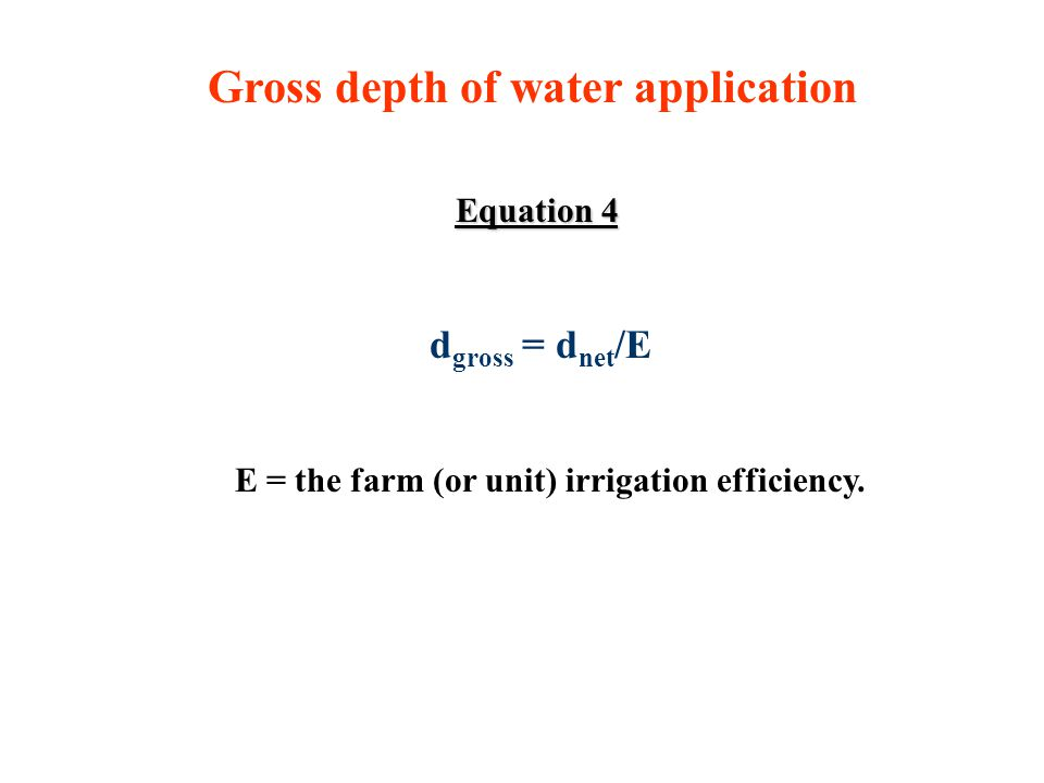 Gross depth of water application Equation 4 d gross = d net /E E = the farm (or unit) irrigation efficiency.