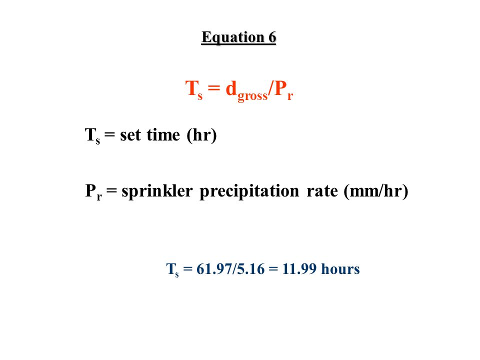 Equation 6 T s = d gross /P r T s = set time (hr) P r = sprinkler precipitation rate (mm/hr) T s = 61.97/5.16 = 11.99 hours