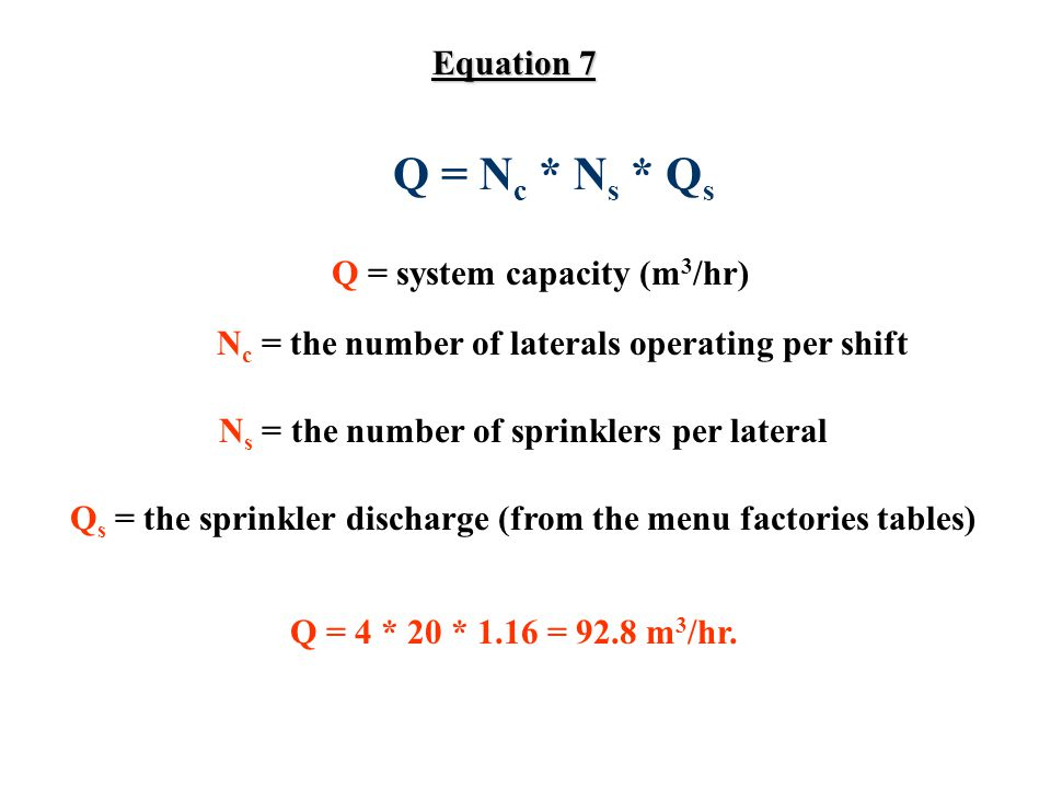 Equation 7 Q = N c * N s * Q s Q = system capacity (m 3 /hr) N c = the number of laterals operating per shift N s = the number of sprinklers per lateral Q s = the sprinkler discharge (from the menu factories tables) Q = 4 * 20 * 1.16 = 92.8 m 3 /hr.