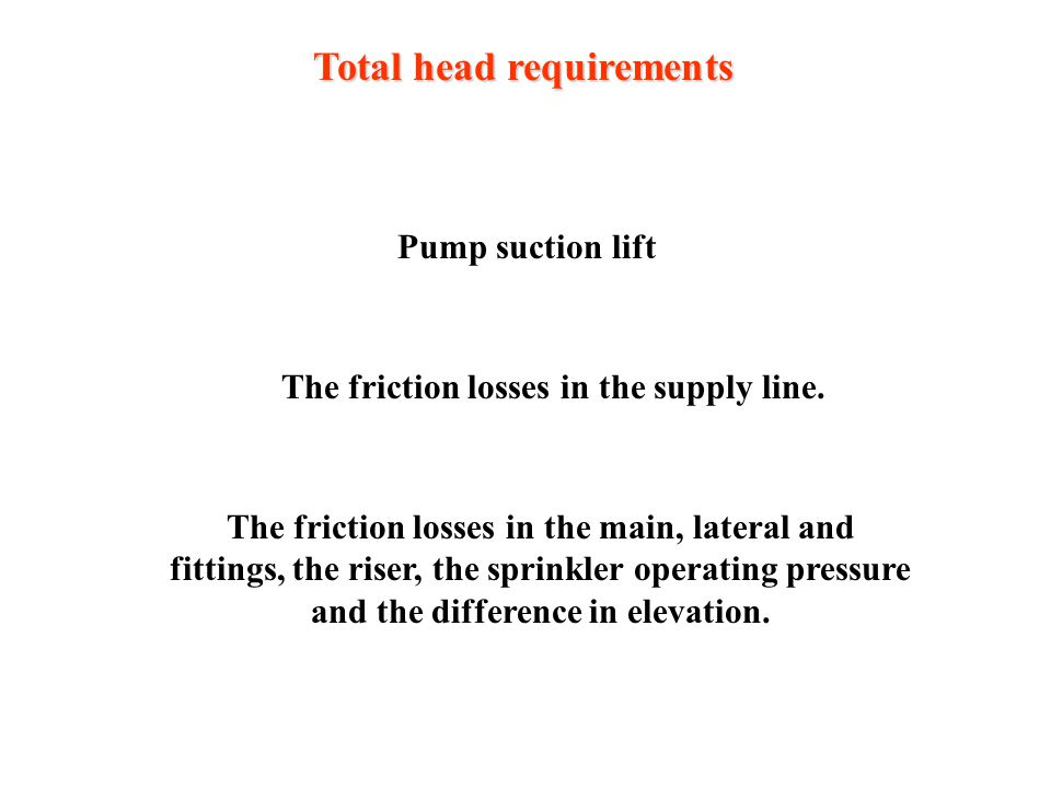 Total head requirements Pump suction lift The friction losses in the supply line.