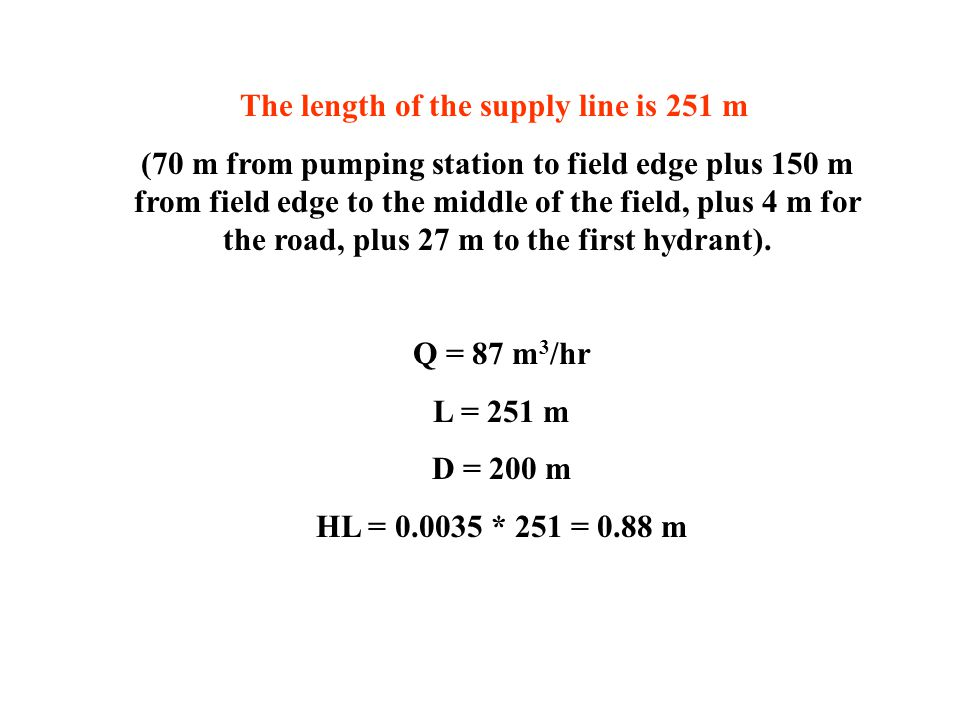 The length of the supply line is 251 m (70 m from pumping station to field edge plus 150 m from field edge to the middle of the field, plus 4 m for the road, plus 27 m to the first hydrant).